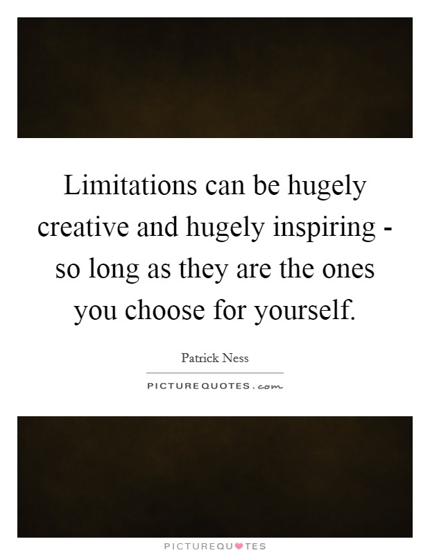Limitations can be hugely creative and hugely inspiring - so long as they are the ones you choose for yourself Picture Quote #1