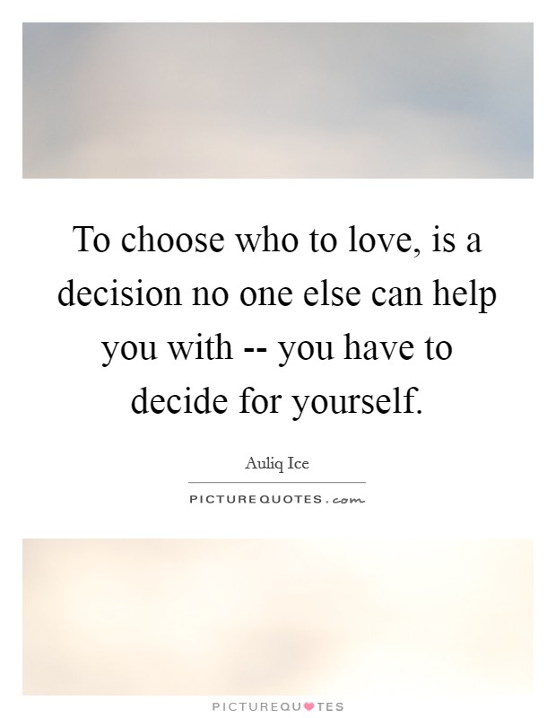 To choose who to love, is a decision no one else can help you with -- you have to decide for yourself Picture Quote #1