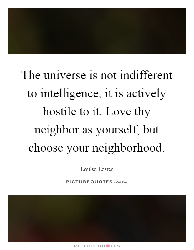 The universe is not indifferent to intelligence, it is actively hostile to it. Love thy neighbor as yourself, but choose your neighborhood. Picture Quote #1