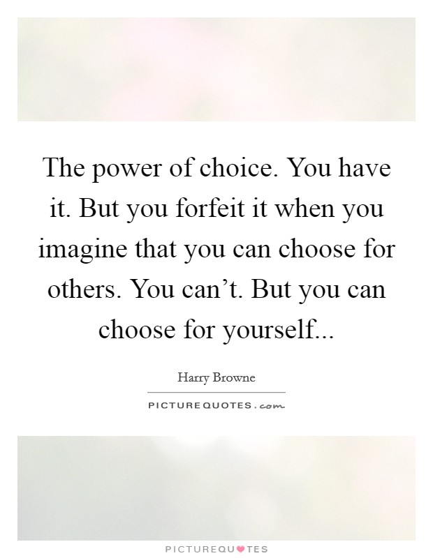 The power of choice. You have it. But you forfeit it when you imagine that you can choose for others. You can't. But you can choose for yourself... Picture Quote #1