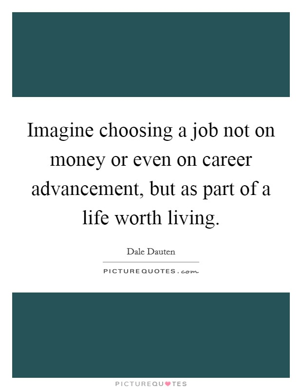 Imagine choosing a job not on money or even on career advancement, but as part of a life worth living Picture Quote #1