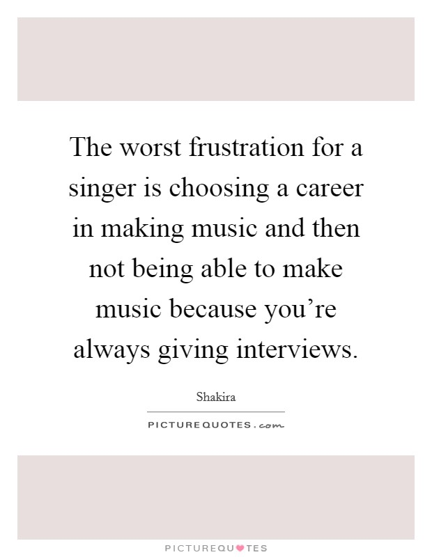 The worst frustration for a singer is choosing a career in making music and then not being able to make music because you're always giving interviews Picture Quote #1