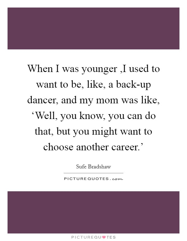 When I was younger ,I used to want to be, like, a back-up dancer, and my mom was like, 'Well, you know, you can do that, but you might want to choose another career.' Picture Quote #1
