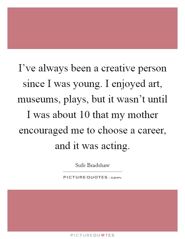 I've always been a creative person since I was young. I enjoyed art, museums, plays, but it wasn't until I was about 10 that my mother encouraged me to choose a career, and it was acting. Picture Quote #1