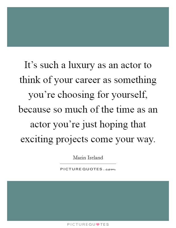 It's such a luxury as an actor to think of your career as something you're choosing for yourself, because so much of the time as an actor you're just hoping that exciting projects come your way Picture Quote #1