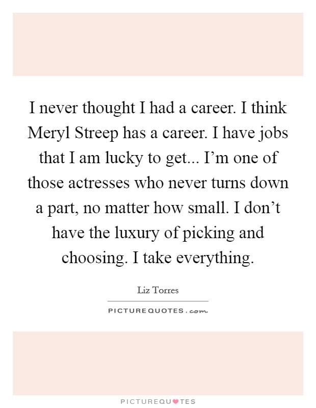 I never thought I had a career. I think Meryl Streep has a career. I have jobs that I am lucky to get... I'm one of those actresses who never turns down a part, no matter how small. I don't have the luxury of picking and choosing. I take everything Picture Quote #1