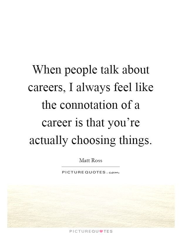 When people talk about careers, I always feel like the connotation of a career is that you're actually choosing things Picture Quote #1