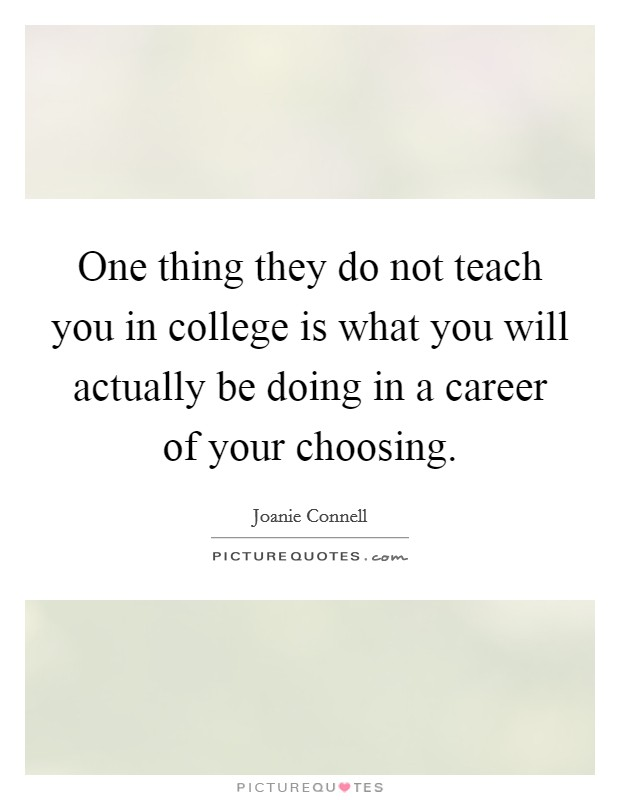 One thing they do not teach you in college is what you will actually be doing in a career of your choosing Picture Quote #1