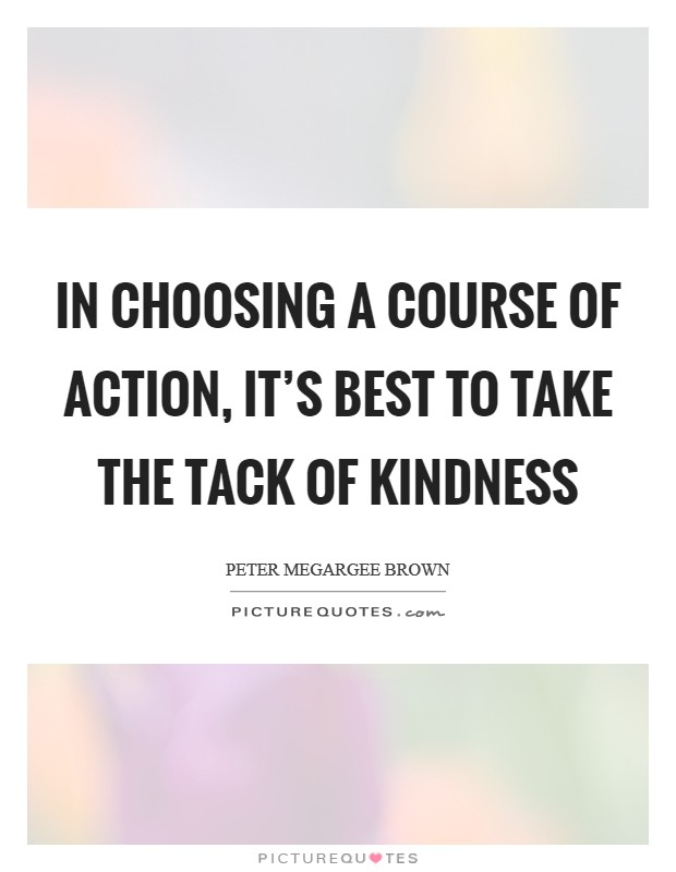 In choosing a course of action, it's best to take the tack of kindness Picture Quote #1