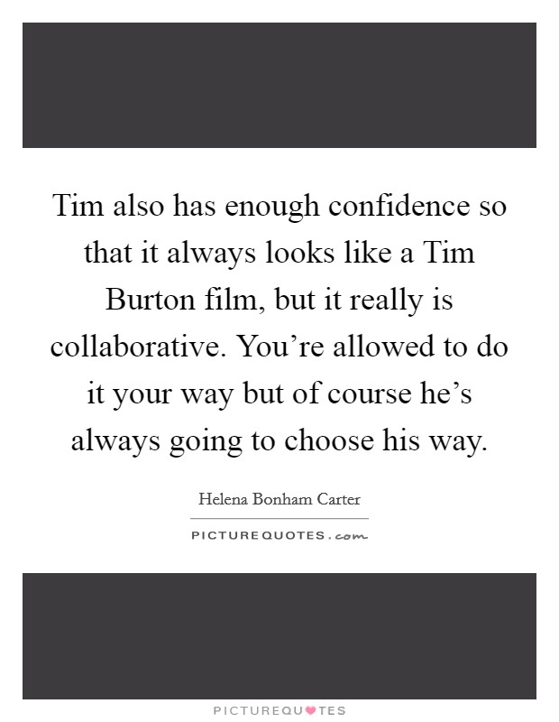 Tim also has enough confidence so that it always looks like a Tim Burton film, but it really is collaborative. You're allowed to do it your way but of course he's always going to choose his way Picture Quote #1
