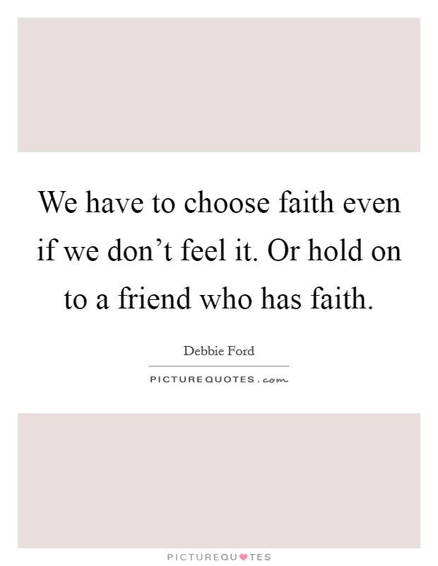 We have to choose faith even if we don't feel it. Or hold on to a friend who has faith Picture Quote #1