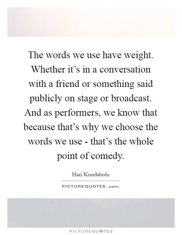 The words we use have weight. Whether it's in a conversation with a friend or something said publicly on stage or broadcast. And as performers, we know that because that's why we choose the words we use - that's the whole point of comedy Picture Quote #1