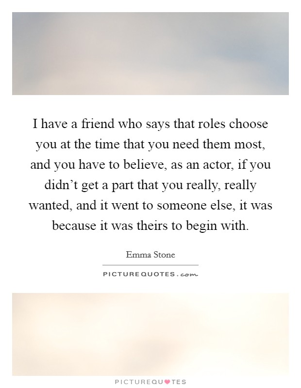 I have a friend who says that roles choose you at the time that you need them most, and you have to believe, as an actor, if you didn't get a part that you really, really wanted, and it went to someone else, it was because it was theirs to begin with Picture Quote #1