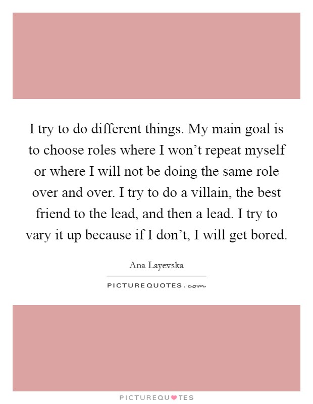 I try to do different things. My main goal is to choose roles where I won't repeat myself or where I will not be doing the same role over and over. I try to do a villain, the best friend to the lead, and then a lead. I try to vary it up because if I don't, I will get bored Picture Quote #1