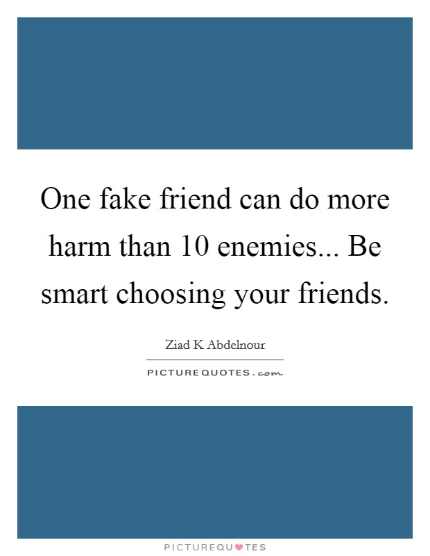 One fake friend can do more harm than 10 enemies... Be smart choosing your friends Picture Quote #1
