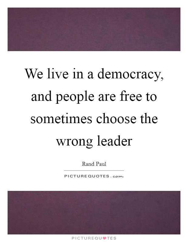 We live in a democracy, and people are free to sometimes choose the wrong leader Picture Quote #1