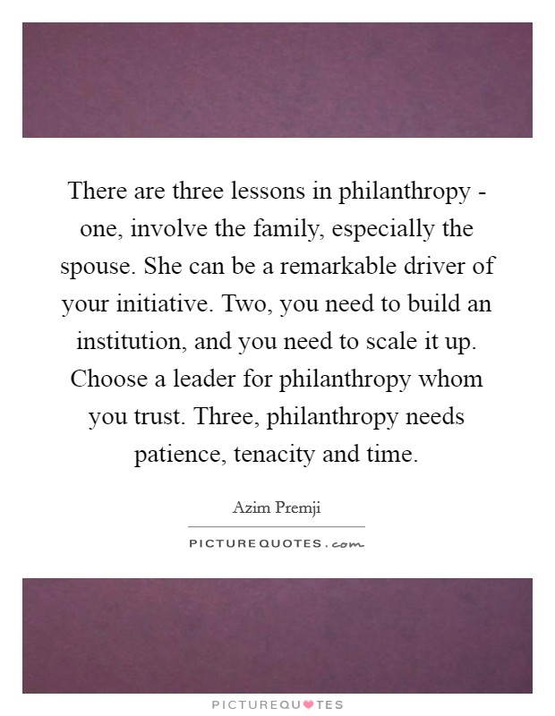 There are three lessons in philanthropy - one, involve the family, especially the spouse. She can be a remarkable driver of your initiative. Two, you need to build an institution, and you need to scale it up. Choose a leader for philanthropy whom you trust. Three, philanthropy needs patience, tenacity and time Picture Quote #1