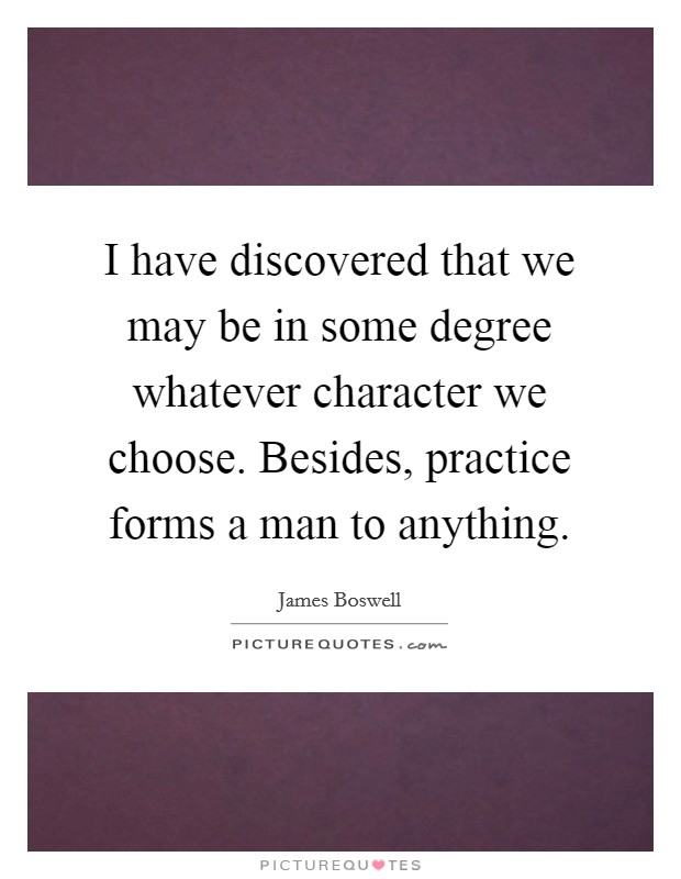 I have discovered that we may be in some degree whatever character we choose. Besides, practice forms a man to anything Picture Quote #1