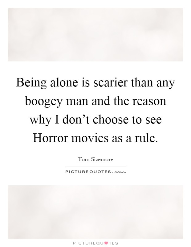 Being alone is scarier than any boogey man and the reason why I don't choose to see Horror movies as a rule Picture Quote #1