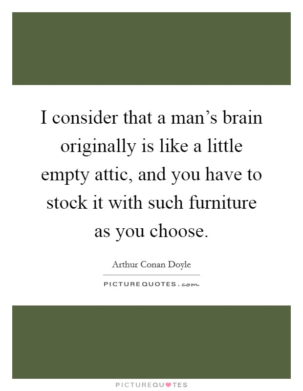 I consider that a man's brain originally is like a little empty attic, and you have to stock it with such furniture as you choose Picture Quote #1