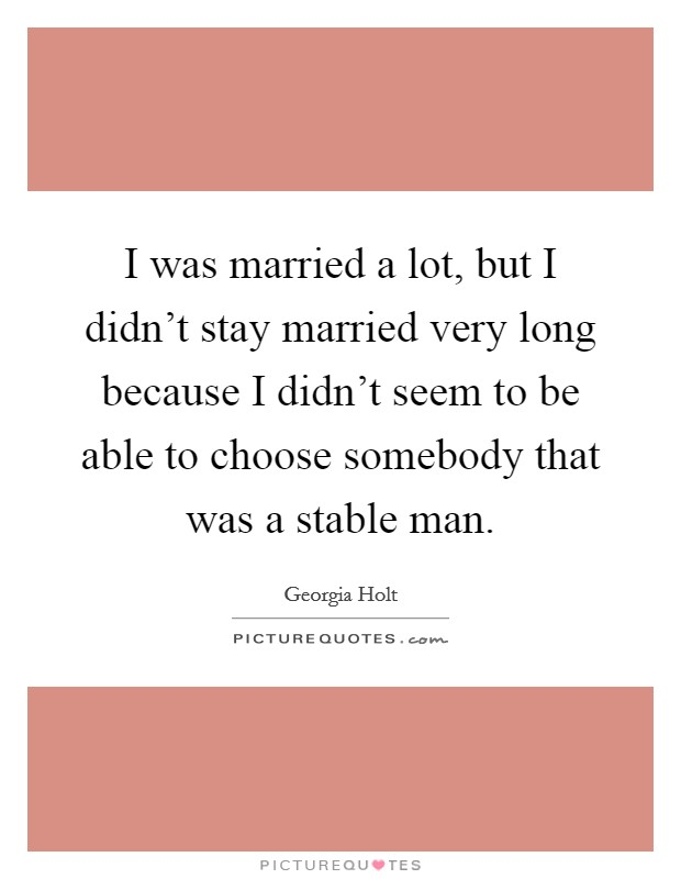 I was married a lot, but I didn't stay married very long because I didn't seem to be able to choose somebody that was a stable man Picture Quote #1