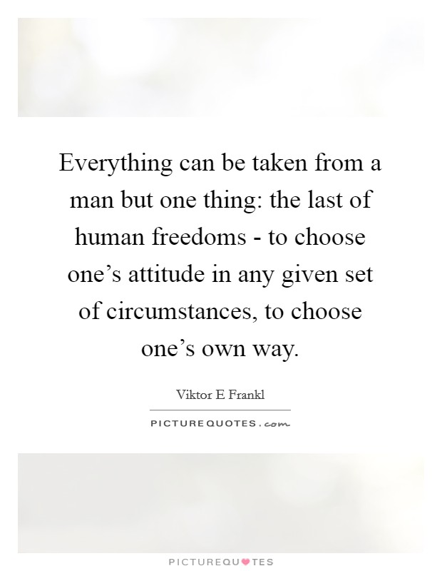 Everything can be taken from a man but one thing: the last of human freedoms - to choose one's attitude in any given set of circumstances, to choose one's own way Picture Quote #1