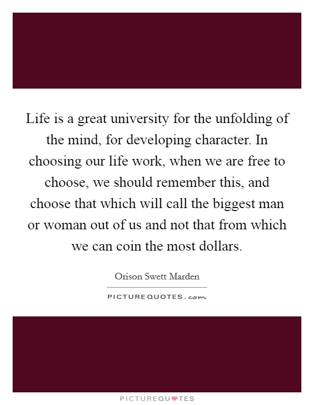 Life is a great university for the unfolding of the mind, for developing character. In choosing our life work, when we are free to choose, we should remember this, and choose that which will call the biggest man or woman out of us and not that from which we can coin the most dollars Picture Quote #1