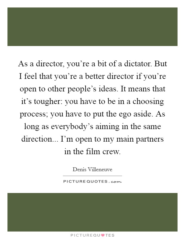 As a director, you're a bit of a dictator. But I feel that you're a better director if you're open to other people's ideas. It means that it's tougher: you have to be in a choosing process; you have to put the ego aside. As long as everybody's aiming in the same direction... I'm open to my main partners in the film crew Picture Quote #1