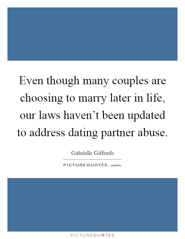 Even though many couples are choosing to marry later in life, our laws haven't been updated to address dating partner abuse Picture Quote #1