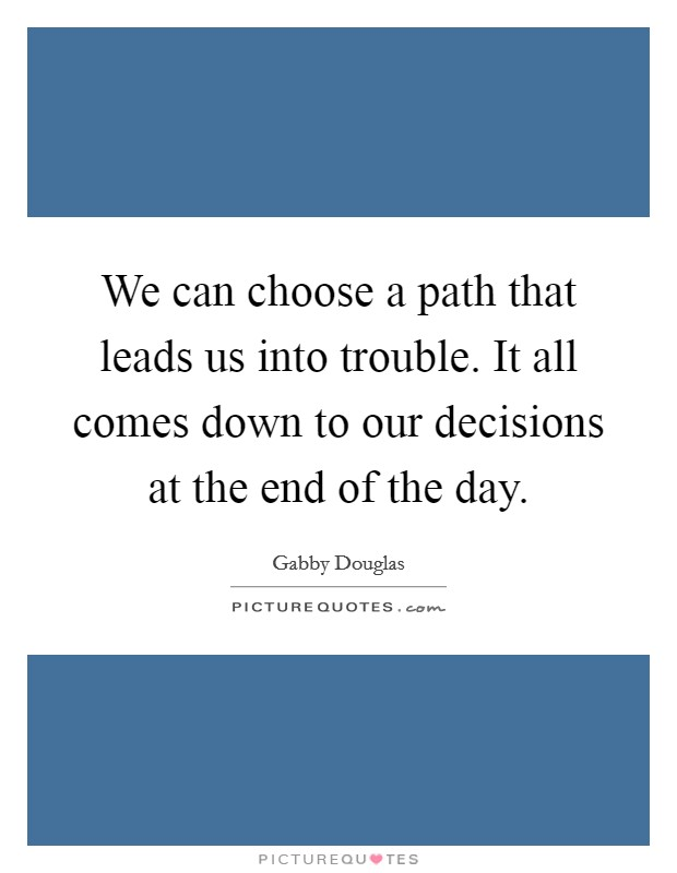 We can choose a path that leads us into trouble. It all comes down to our decisions at the end of the day Picture Quote #1