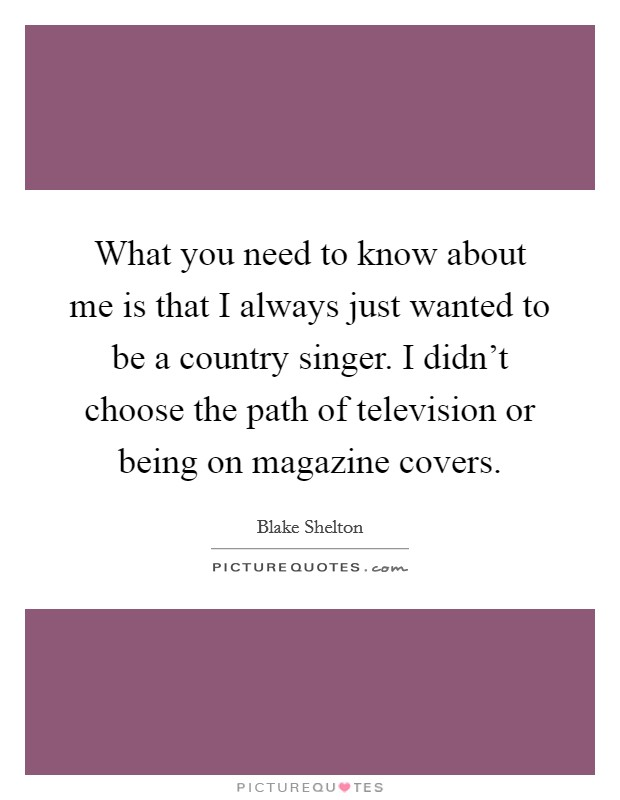 What you need to know about me is that I always just wanted to be a country singer. I didn't choose the path of television or being on magazine covers Picture Quote #1