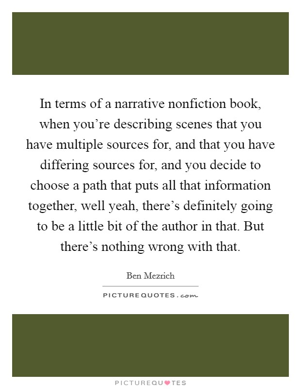 In terms of a narrative nonfiction book, when you're describing scenes that you have multiple sources for, and that you have differing sources for, and you decide to choose a path that puts all that information together, well yeah, there's definitely going to be a little bit of the author in that. But there's nothing wrong with that Picture Quote #1