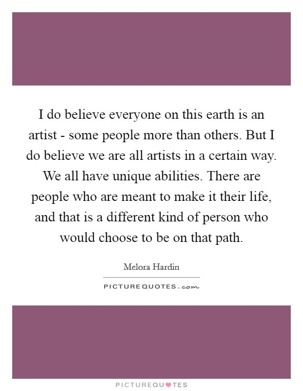 I do believe everyone on this earth is an artist - some people more than others. But I do believe we are all artists in a certain way. We all have unique abilities. There are people who are meant to make it their life, and that is a different kind of person who would choose to be on that path. Picture Quote #1