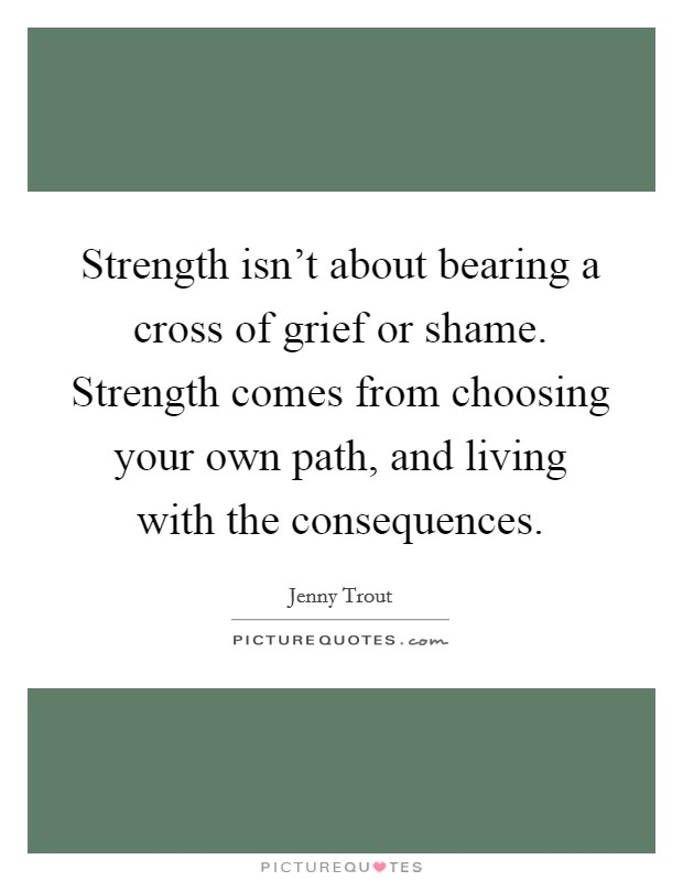 Strength isn't about bearing a cross of grief or shame. Strength comes from choosing your own path, and living with the consequences Picture Quote #1