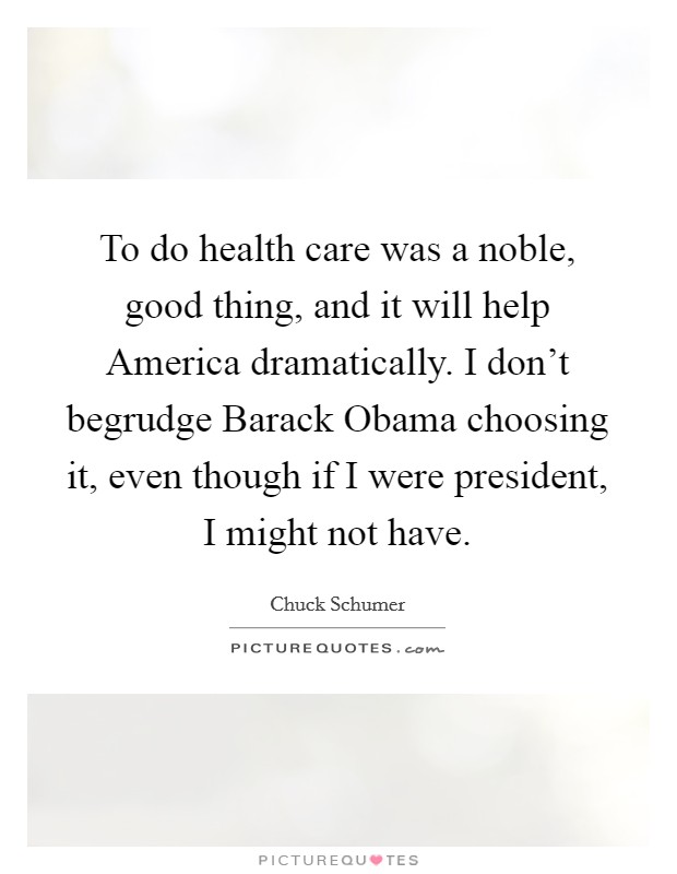 To do health care was a noble, good thing, and it will help America dramatically. I don't begrudge Barack Obama choosing it, even though if I were president, I might not have Picture Quote #1