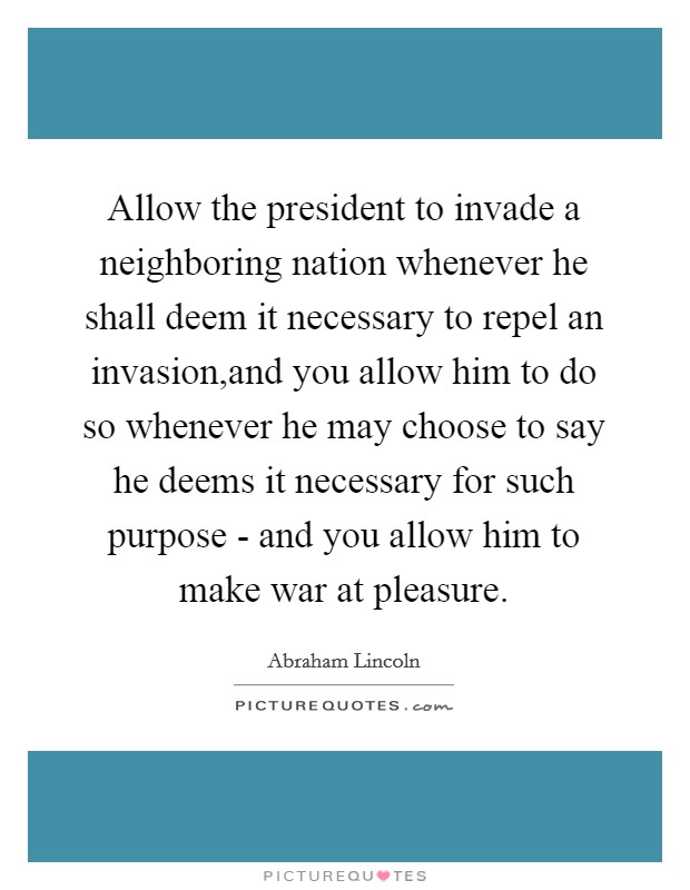 Allow the president to invade a neighboring nation whenever he shall deem it necessary to repel an invasion,and you allow him to do so whenever he may choose to say he deems it necessary for such purpose - and you allow him to make war at pleasure Picture Quote #1
