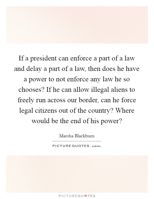 If a president can enforce a part of a law and delay a part of a law, then does he have a power to not enforce any law he so chooses? If he can allow illegal aliens to freely run across our border, can he force legal citizens out of the country? Where would be the end of his power? Picture Quote #1