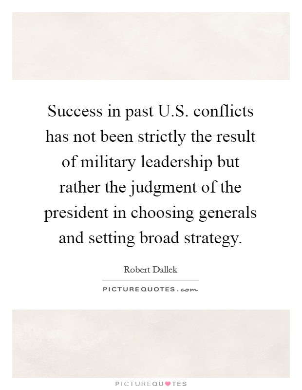 Success in past U.S. conflicts has not been strictly the result of military leadership but rather the judgment of the president in choosing generals and setting broad strategy. Picture Quote #1