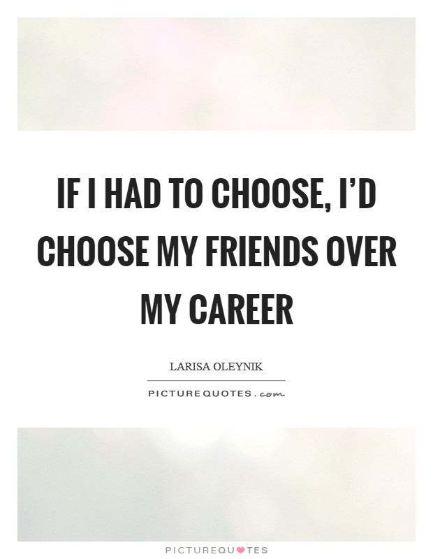 If I had to choose, I'd choose my friends over my career Picture Quote #1