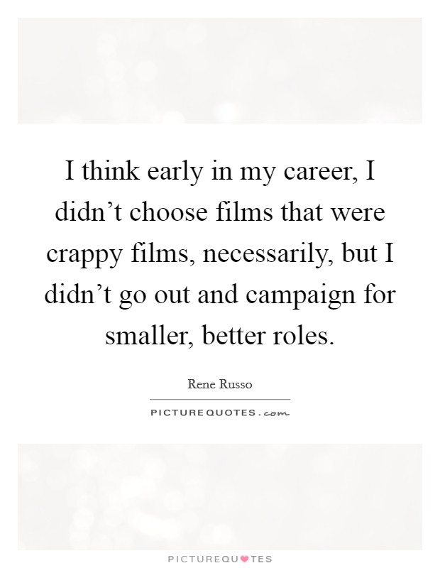 I think early in my career, I didn't choose films that were crappy films, necessarily, but I didn't go out and campaign for smaller, better roles Picture Quote #1