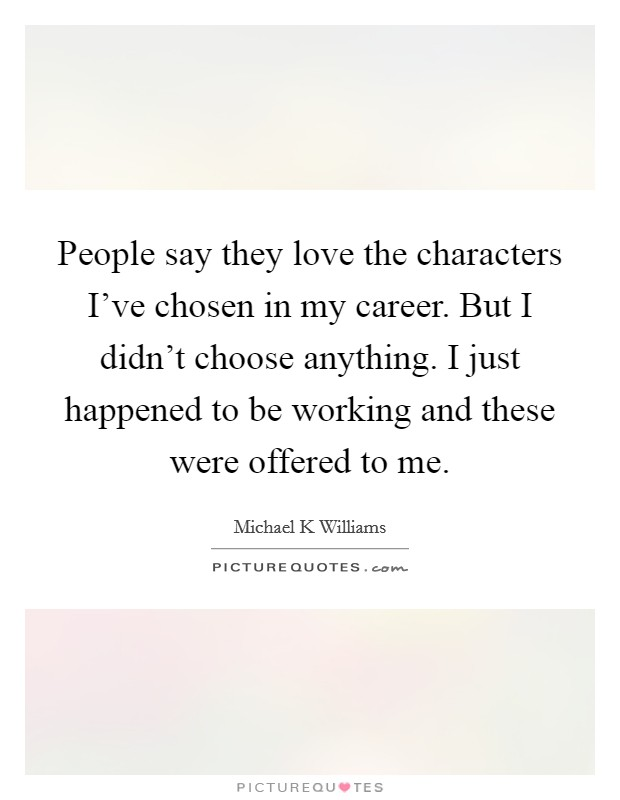 People say they love the characters I've chosen in my career. But I didn't choose anything. I just happened to be working and these were offered to me Picture Quote #1