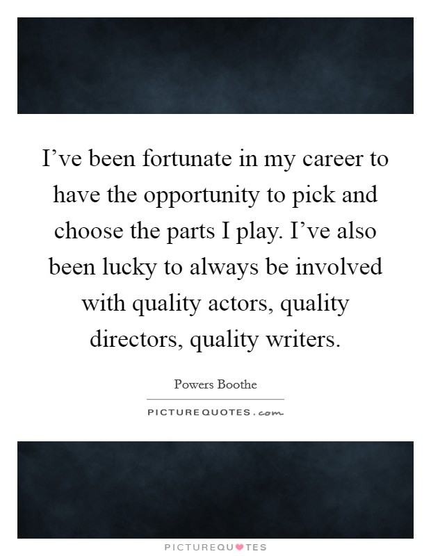 I've been fortunate in my career to have the opportunity to pick and choose the parts I play. I've also been lucky to always be involved with quality actors, quality directors, quality writers Picture Quote #1