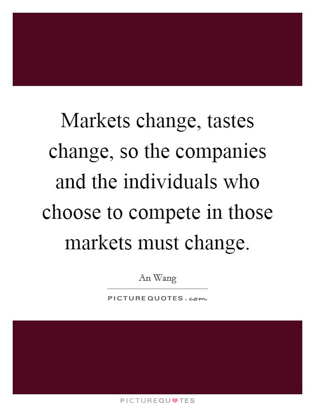 Markets change, tastes change, so the companies and the individuals who choose to compete in those markets must change Picture Quote #1