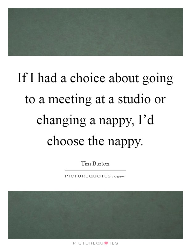 If I had a choice about going to a meeting at a studio or changing a nappy, I'd choose the nappy Picture Quote #1