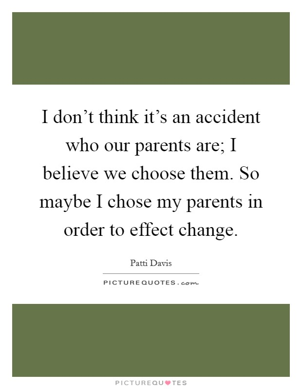 I don't think it's an accident who our parents are; I believe we choose them. So maybe I chose my parents in order to effect change Picture Quote #1