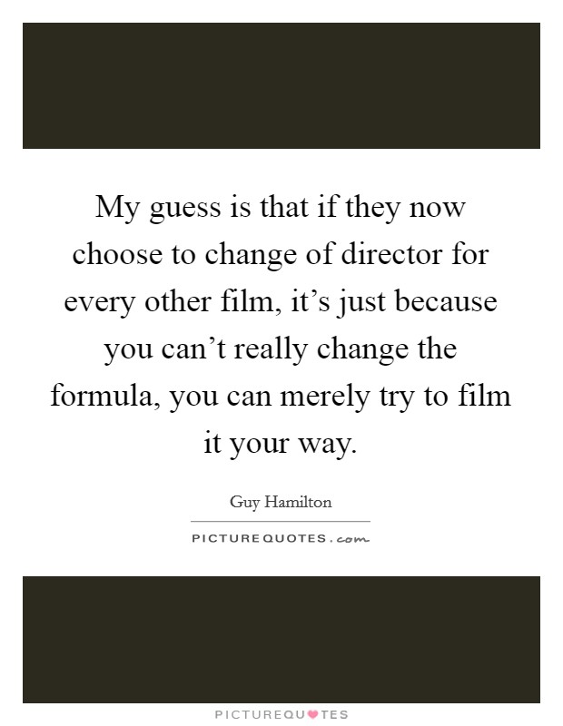 My guess is that if they now choose to change of director for every other film, it's just because you can't really change the formula, you can merely try to film it your way Picture Quote #1