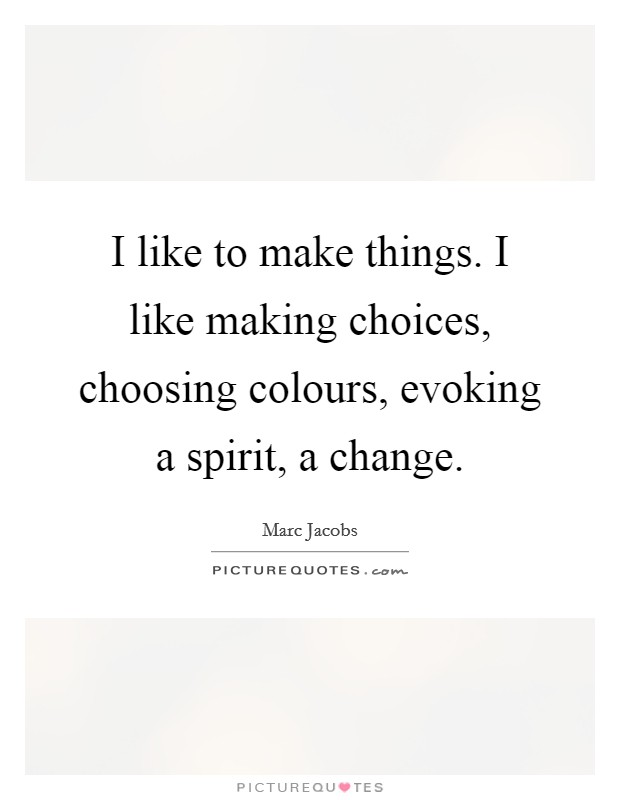 I like to make things. I like making choices, choosing colours, evoking a spirit, a change Picture Quote #1