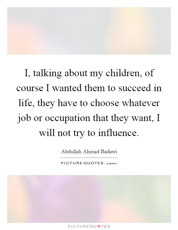 I, talking about my children, of course I wanted them to succeed in life, they have to choose whatever job or occupation that they want, I will not try to influence Picture Quote #1