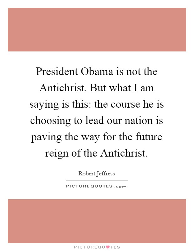 President Obama is not the Antichrist. But what I am saying is this: the course he is choosing to lead our nation is paving the way for the future reign of the Antichrist Picture Quote #1