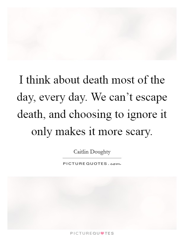 I think about death most of the day, every day. We can't escape death, and choosing to ignore it only makes it more scary Picture Quote #1